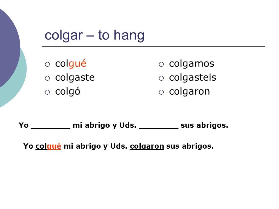 colgar – to hang colgué colgaste colgó colgamos colgasteis colgaron Yo ________ mi abrigo y Uds. ________ sus abrigos. Yo colgué mi abrigo y Uds. colg