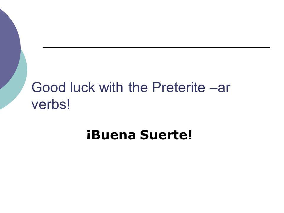 Good luck with the Preterite –ar verbs! ¡Buena Suerte!