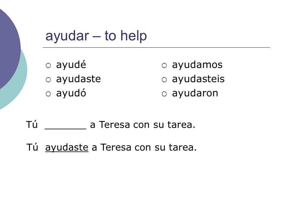 ayudar – to help ayudé ayudaste ayudó ayudamos ayudasteis ayudaron Tú _______ a Teresa con su tarea. Tú ayudaste a Teresa con su tarea.