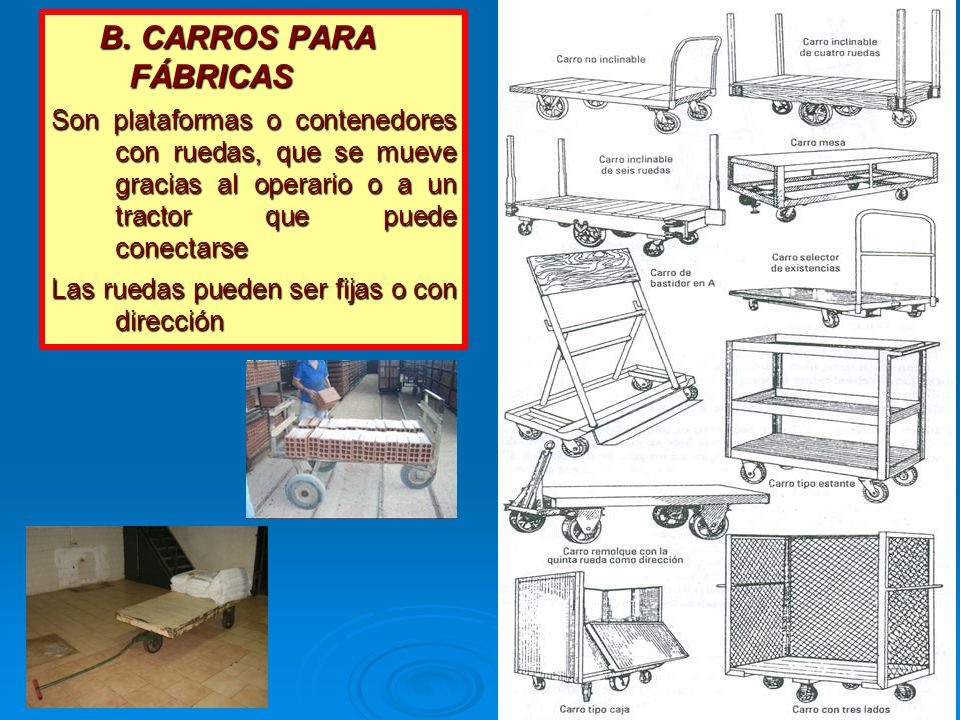 B. CARROS PARA FÁBRICAS Son plataformas o contenedores con ruedas, que se mueve gracias al operario o a un tractor que puede conectarse Las ruedas pue