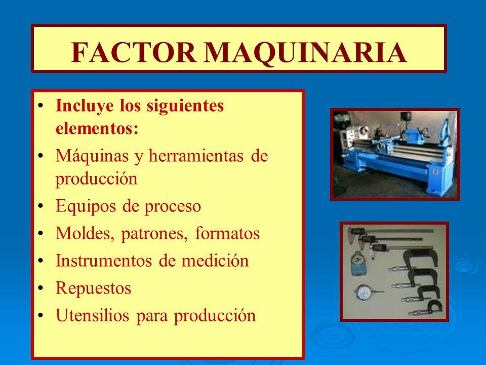 FACTOR MAQUINARIA Incluye los siguientes elementos: Máquinas y herramientas de producción Equipos de proceso Moldes, patrones, formatos Instrumentos d