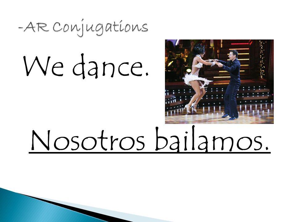 We dance. Nosotros bailamos.