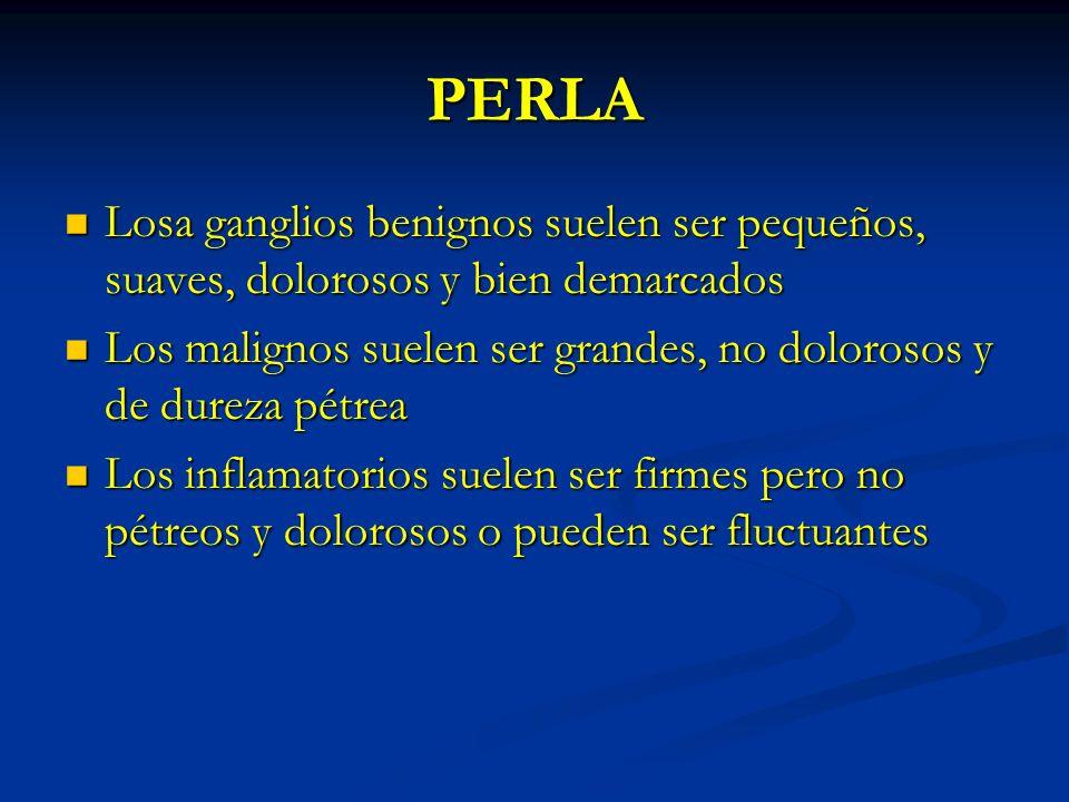 PERLA Losa ganglios benignos suelen ser pequeños, suaves, dolorosos y bien demarcados Losa ganglios benignos suelen ser pequeños, suaves, dolorosos y
