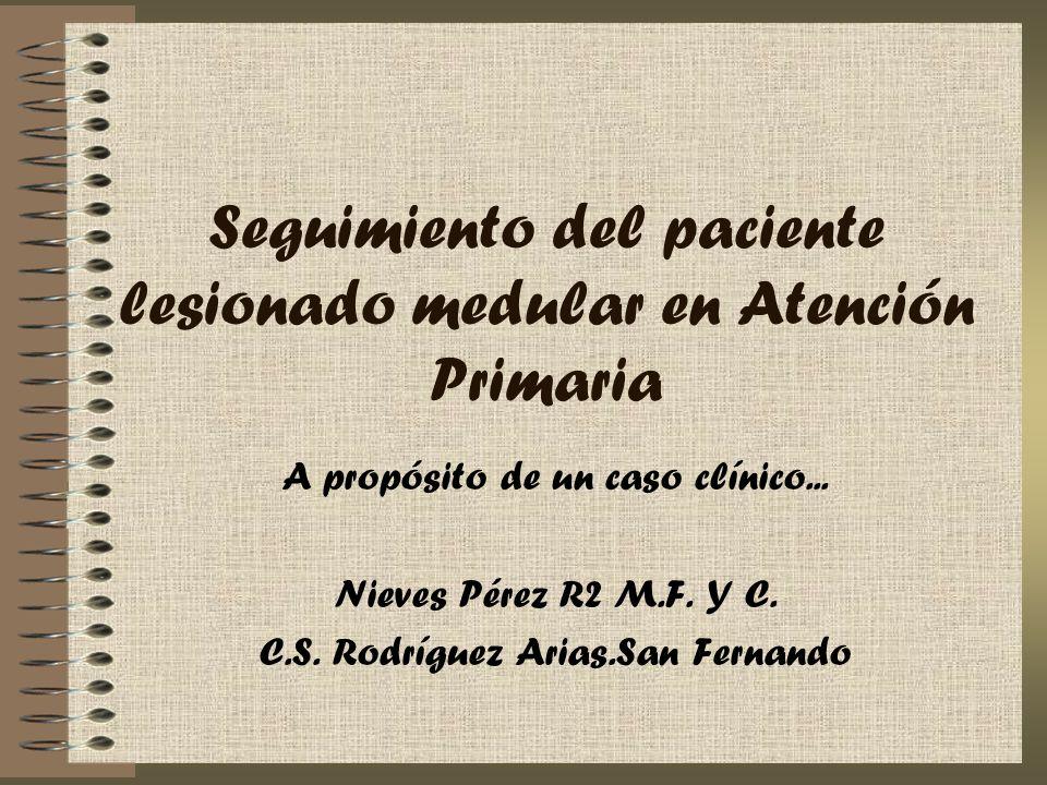 Seguimiento del paciente lesionado medular en Atención Primaria A propósito de un caso clínico... Nieves Pérez R2 M.F. Y C. C.S. Rodríguez Arias.San F