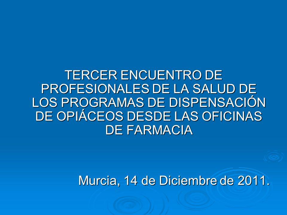 TERCER ENCUENTRO DE PROFESIONALES DE LA SALUD DE LOS PROGRAMAS DE DISPENSACIÓN DE OPIÁCEOS DESDE LAS OFICINAS DE FARMACIA Murcia, 14 de Diciembre de 2