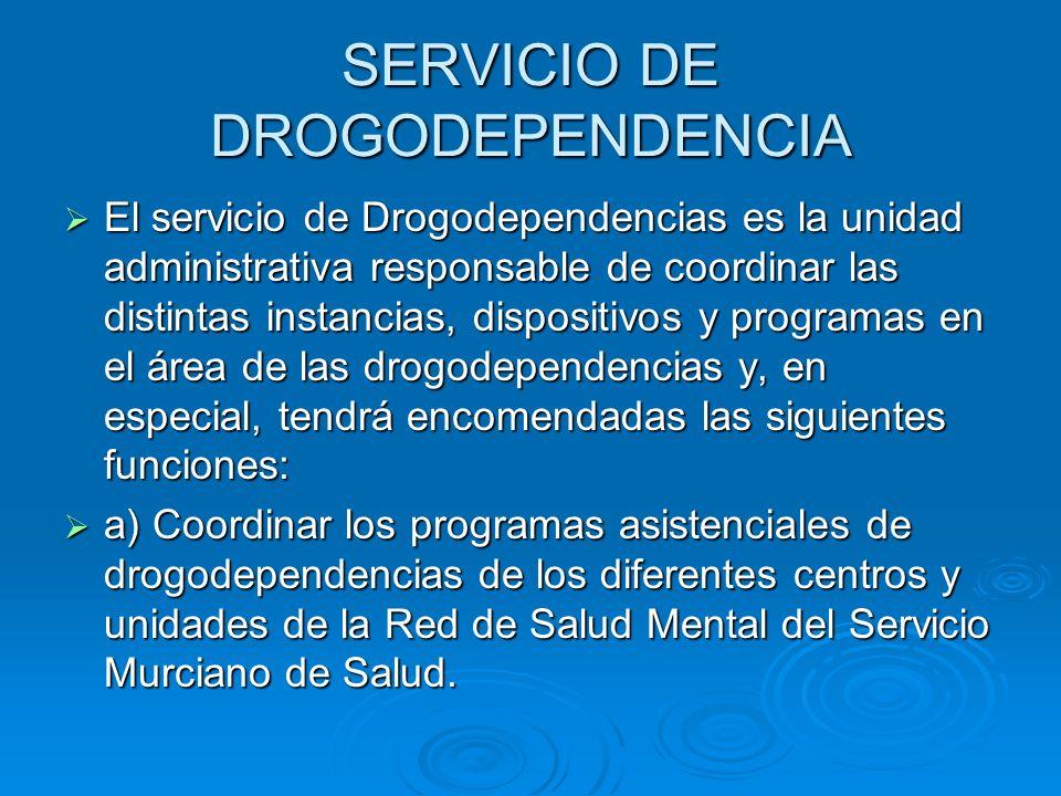 SERVICIO DE DROGODEPENDENCIA El servicio de Drogodependencias es la unidad administrativa responsable de coordinar las distintas instancias, dispositi