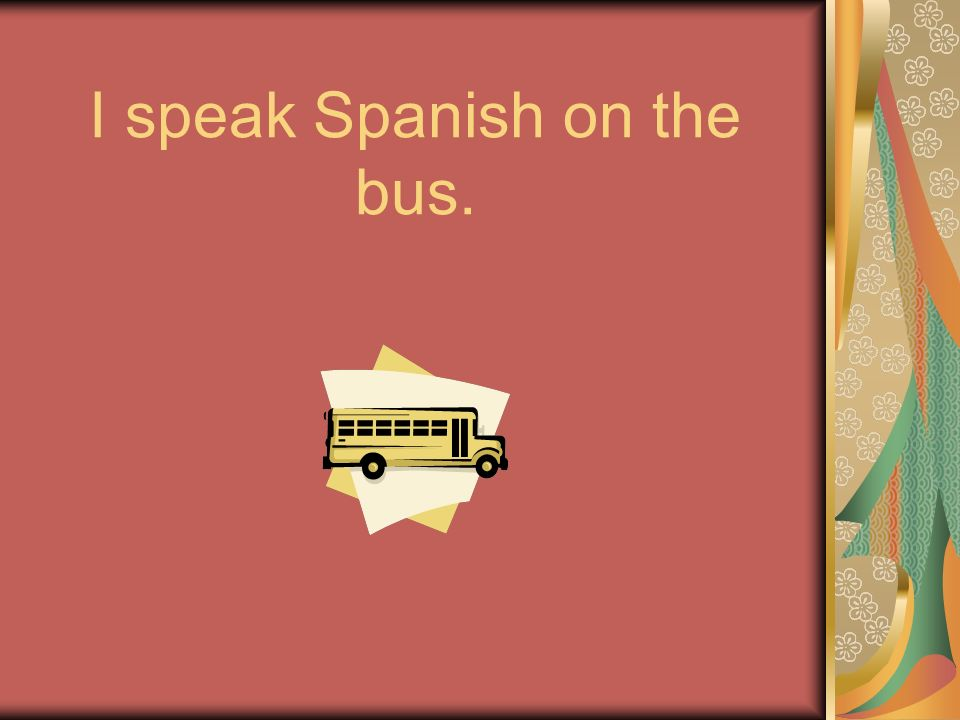 I speak Spanish on the bus.