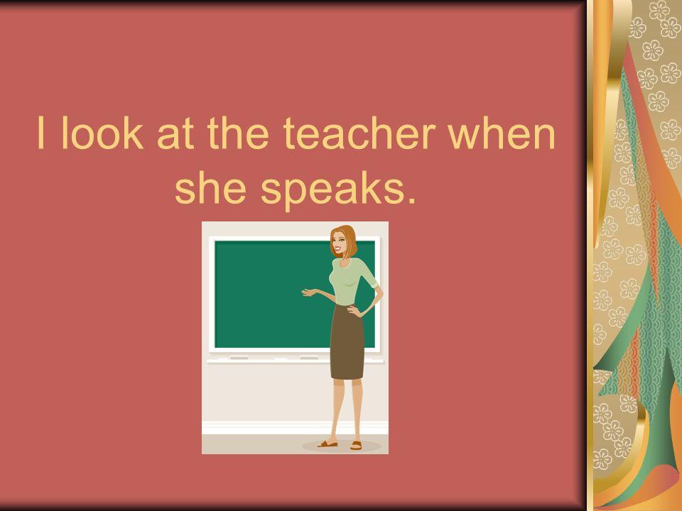 I look at the teacher when she speaks.