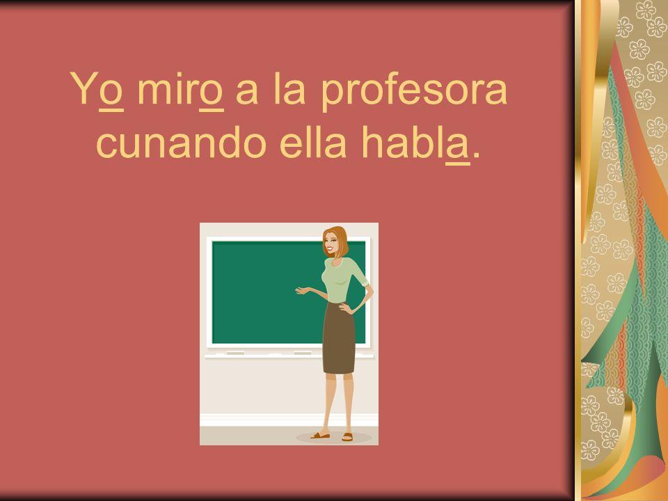 Yo miro a la profesora cunando ella habla.
