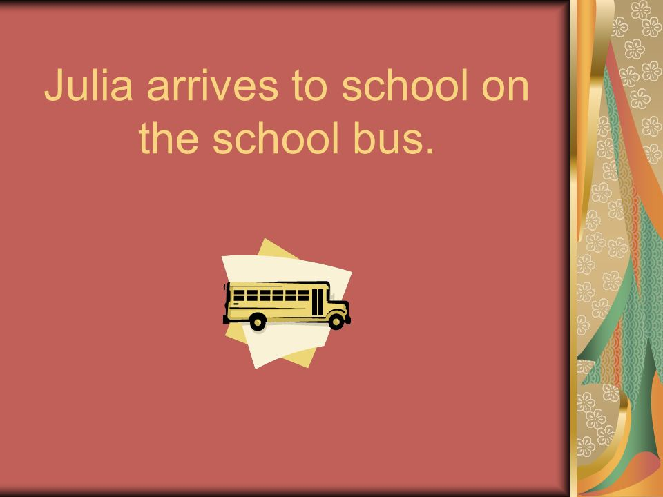 Julia arrives to school on the school bus.