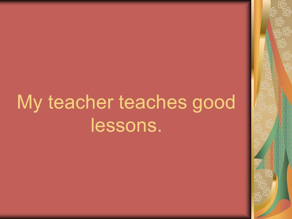My teacher teaches good lessons.