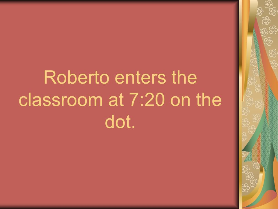 Roberto enters the classroom at 7:20 on the dot.