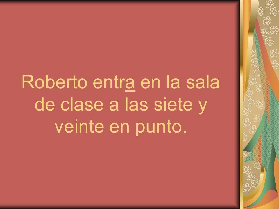 Roberto entra en la sala de clase a las siete y veinte en punto.