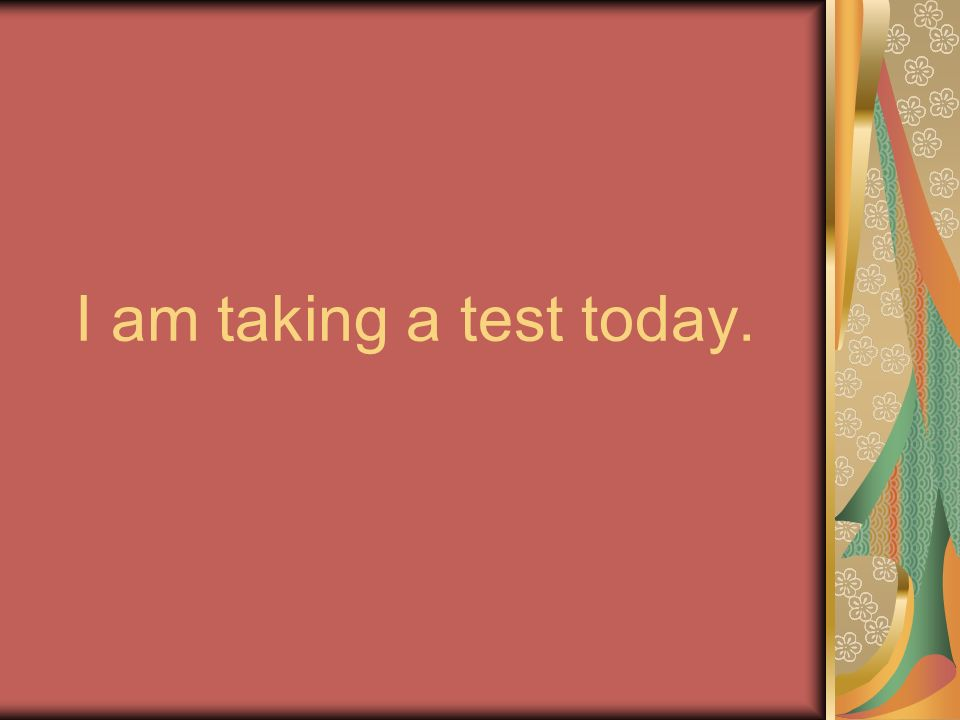 I am taking a test today.