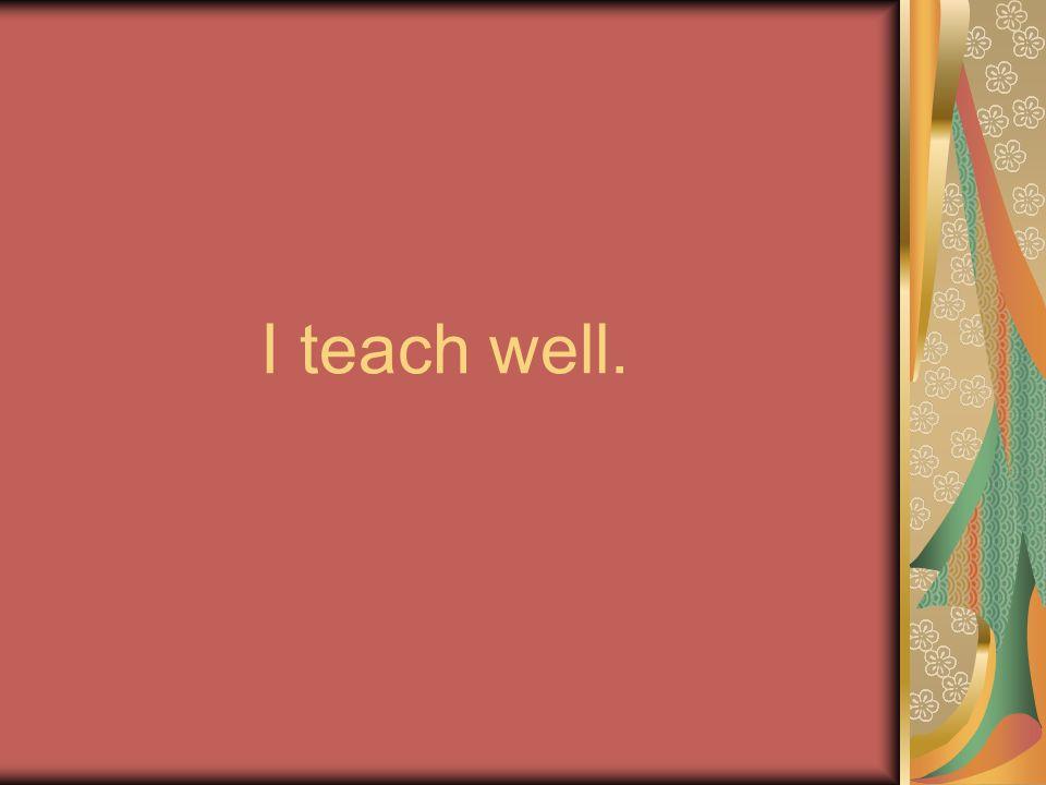 I teach well.