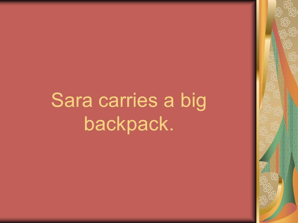 Sara carries a big backpack.
