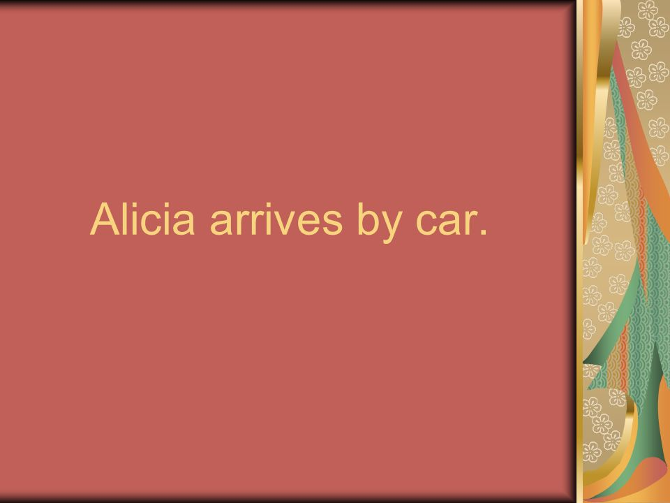 Alicia arrives by car.