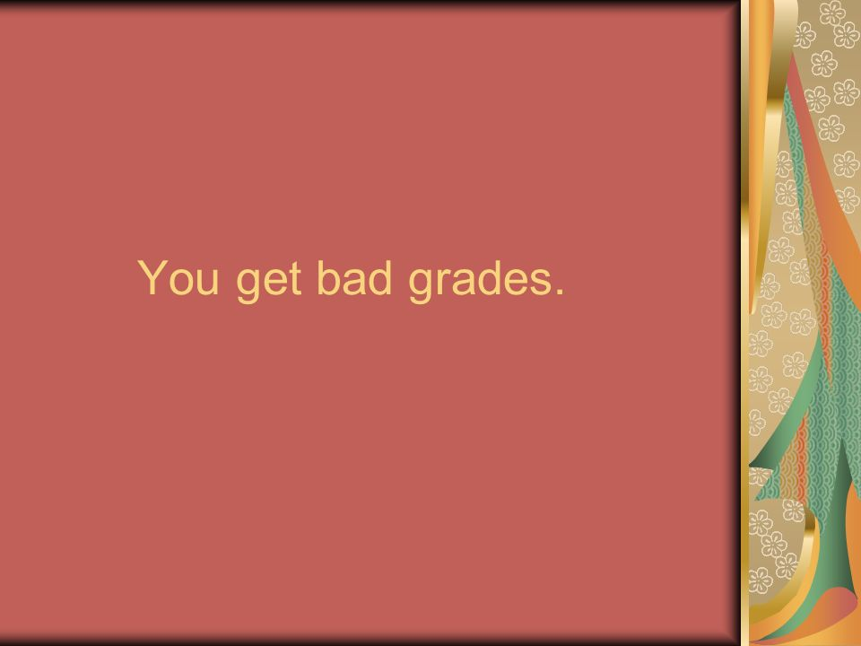 You get bad grades.