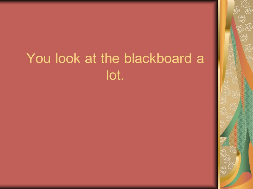 You look at the blackboard a lot.