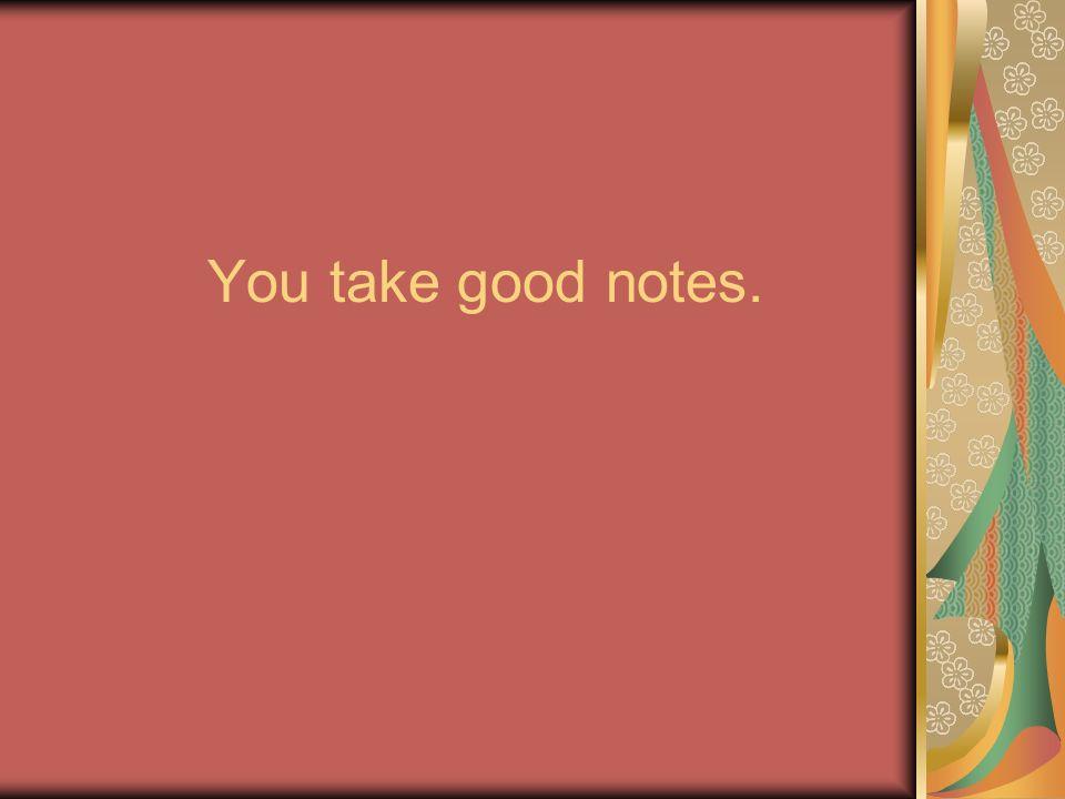 You take good notes.