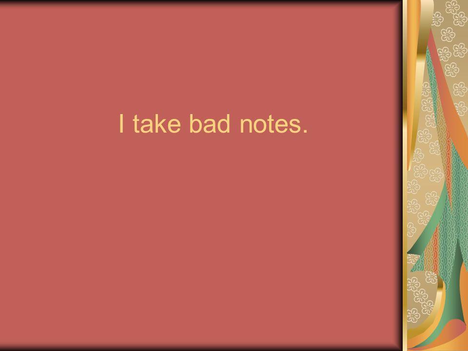I take bad notes.