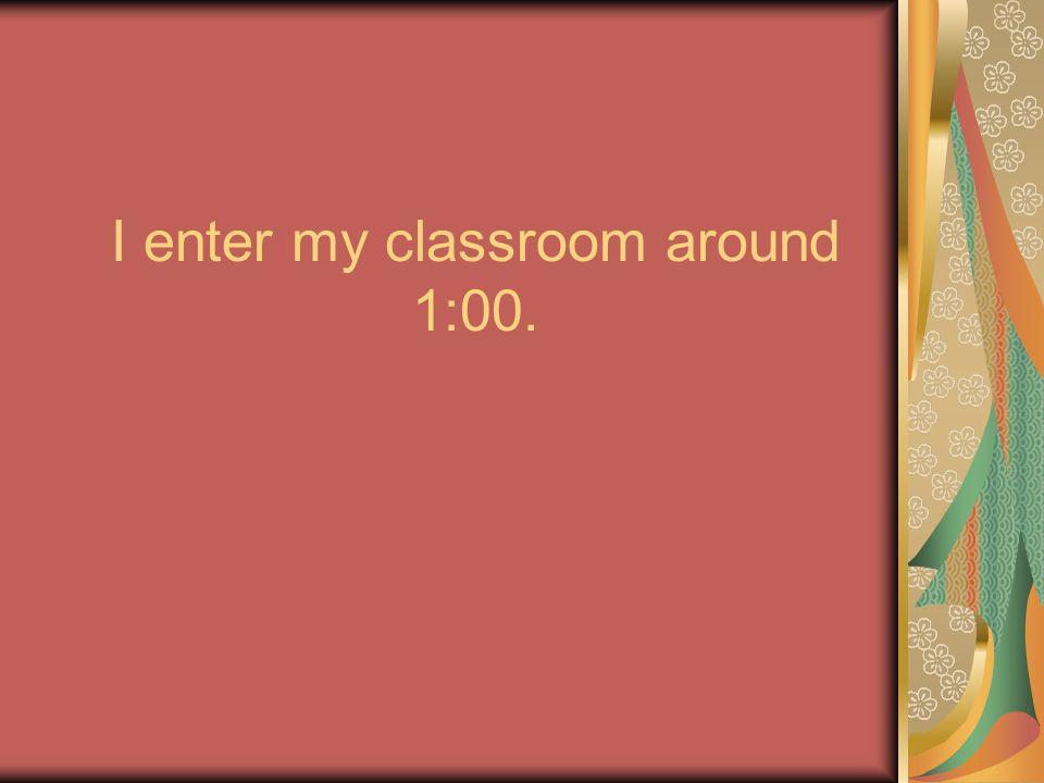I enter my classroom around 1:00.