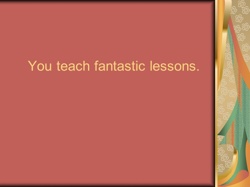 You teach fantastic lessons.