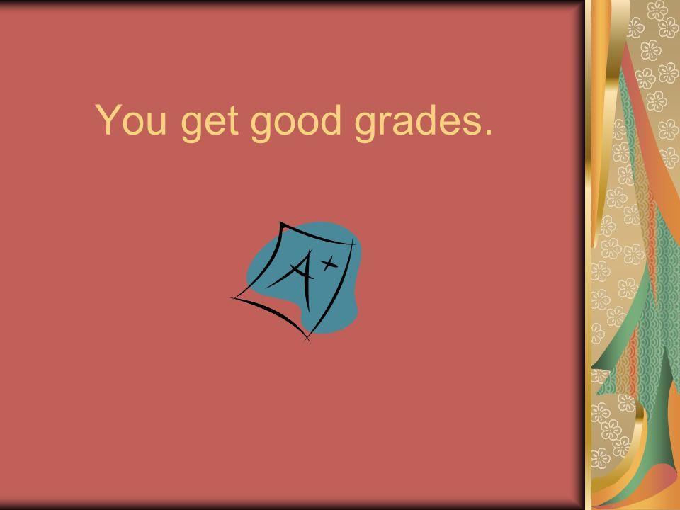 Tu sacas notas buenas.