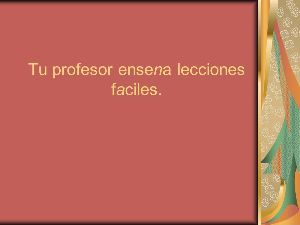 Tu profesor ensena lecciones faciles.