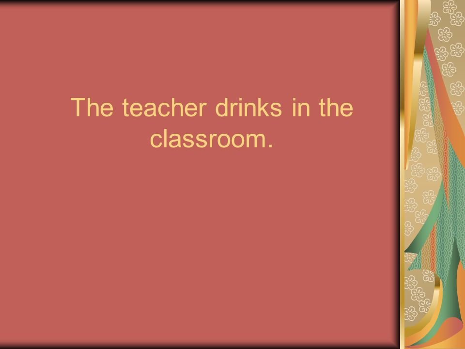 The teacher drinks in the classroom.