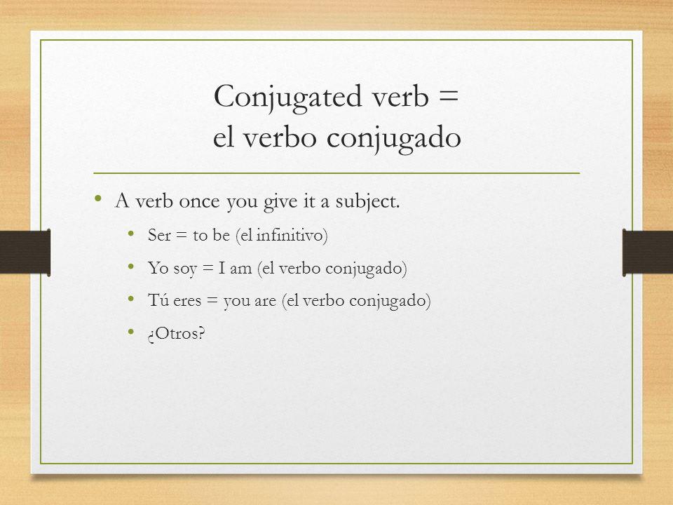 Conjugated verb = el verbo conjugado A verb once you give it a subject. Ser = to be (el infinitivo) Yo soy = I am (el verbo conjugado) Tú eres = you a
