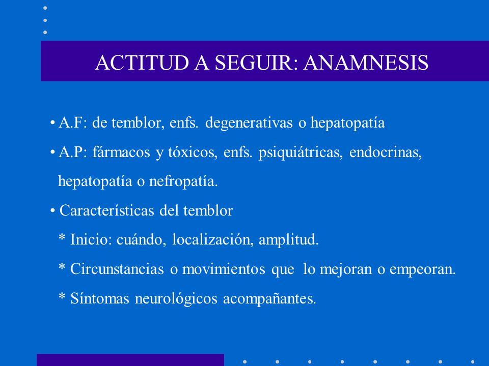 ACTITUD A SEGUIR: ANAMNESIS A.F: de temblor, enfs. degenerativas o hepatopatía A.P: fármacos y tóxicos, enfs. psiquiátricas, endocrinas, hepatopatía o