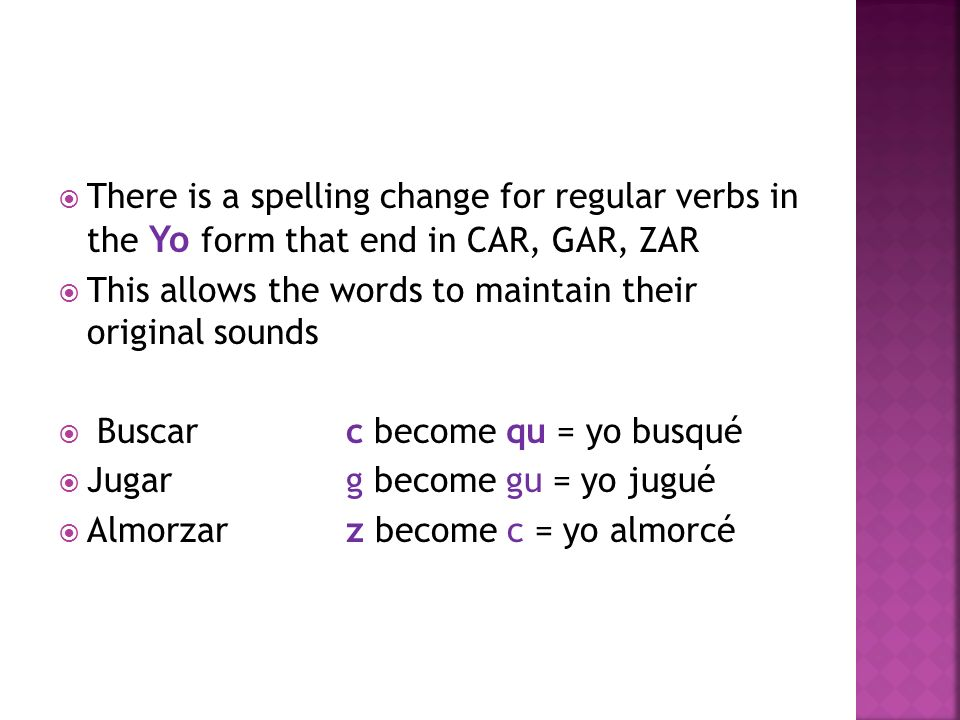 There is a spelling change for regular verbs in the Yo form that end in CAR, GAR, ZAR This allows the words to maintain their original sounds Buscarc