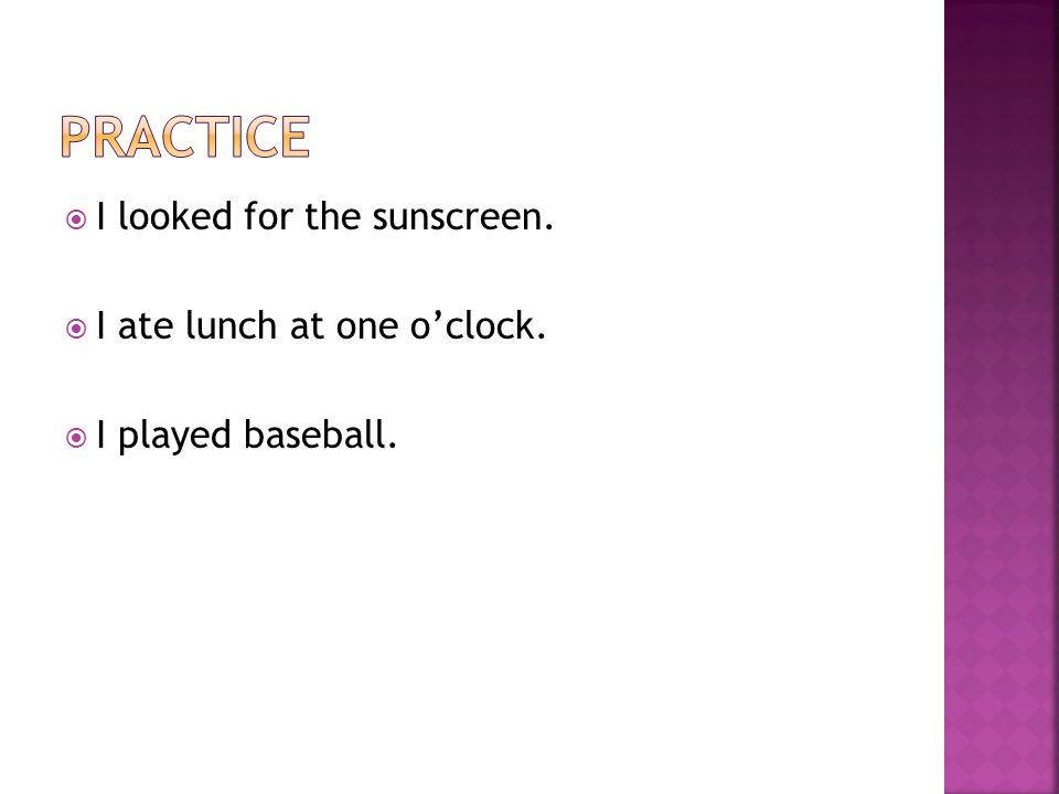 I looked for the sunscreen. I ate lunch at one oclock. I played baseball.