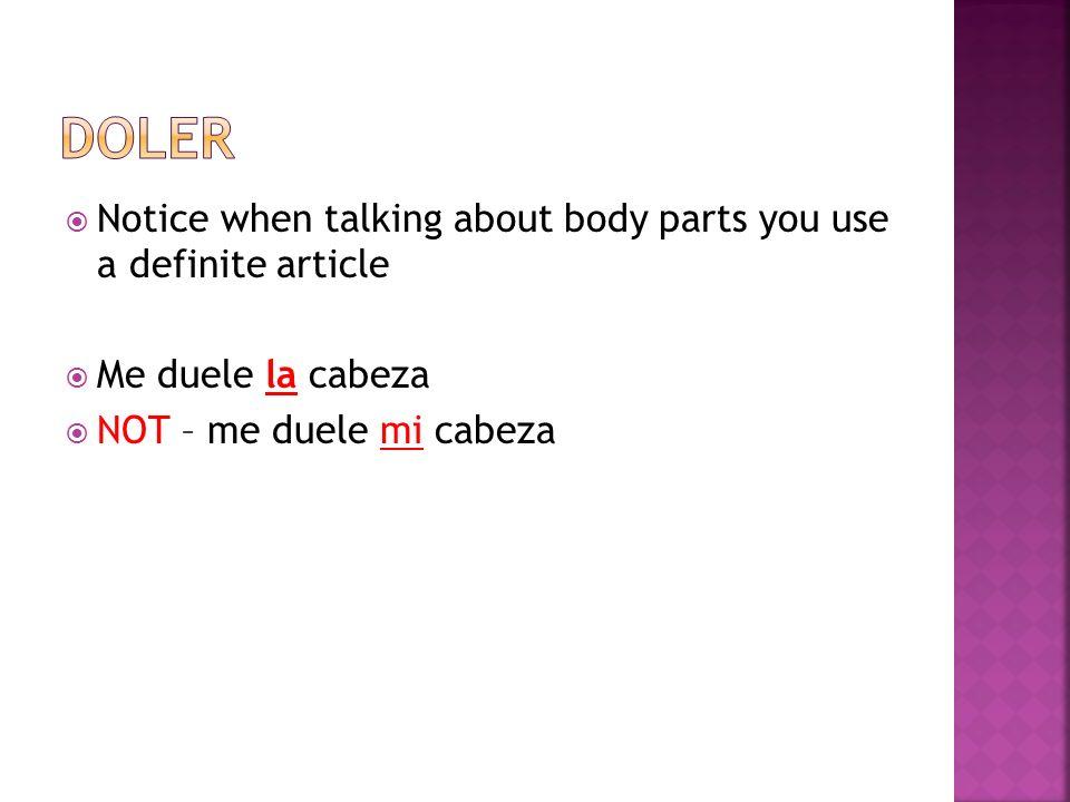 Notice when talking about body parts you use a definite article Me duele la cabeza NOT – me duele mi cabeza