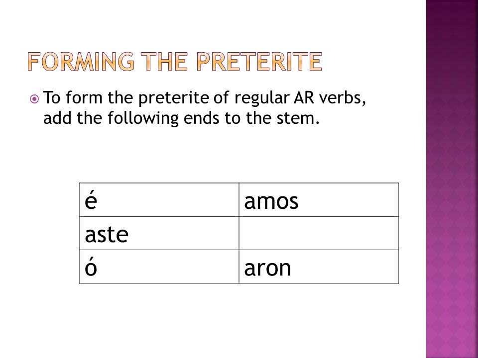 To form the preterite of regular AR verbs, add the following ends to the stem. éamos aste óaron