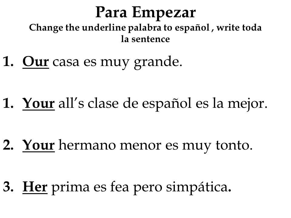 Para Empezar Change the underline palabra to español, write toda la sentence 1.Our casa es muy grande. 1.Your alls clase de español es la mejor. 2.You