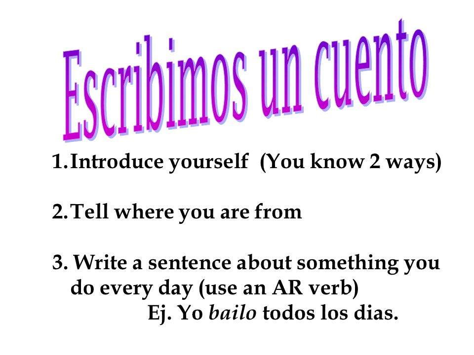 1.Introduce yourself (You know 2 ways) 2.Tell where you are from 3. Write a sentence about something you do every day (use an AR verb) Ej. Yo bailo to