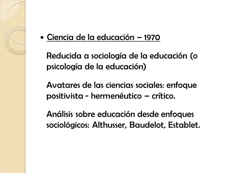 Ciencia de la educación – 1970 Reducida a sociología de la educación (o psicología de la educación) Avatares de las ciencias sociales: enfoque positiv