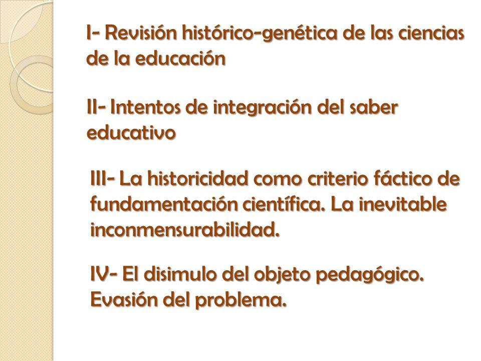 I- Revisión histórico-genética de las ciencias de la educación II- Intentos de integración del saber educativo III- La historicidad como criterio fáct
