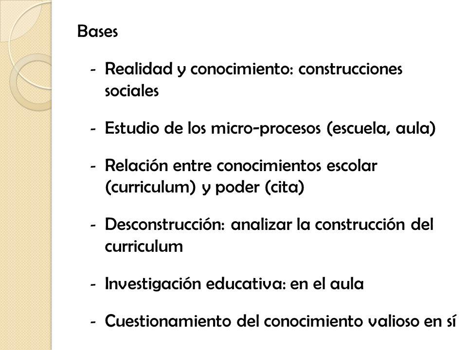 Bases - Realidad y conocimiento: construcciones sociales - Estudio de los micro-procesos (escuela, aula) - Relación entre conocimientos escolar (curri