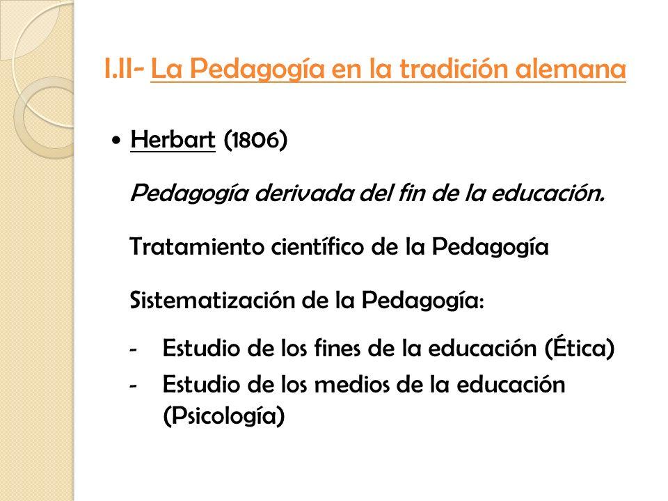 Herbart (1806) Pedagogía derivada del fin de la educación. Tratamiento científico de la Pedagogía Sistematización de la Pedagogía: - Estudio de los fi