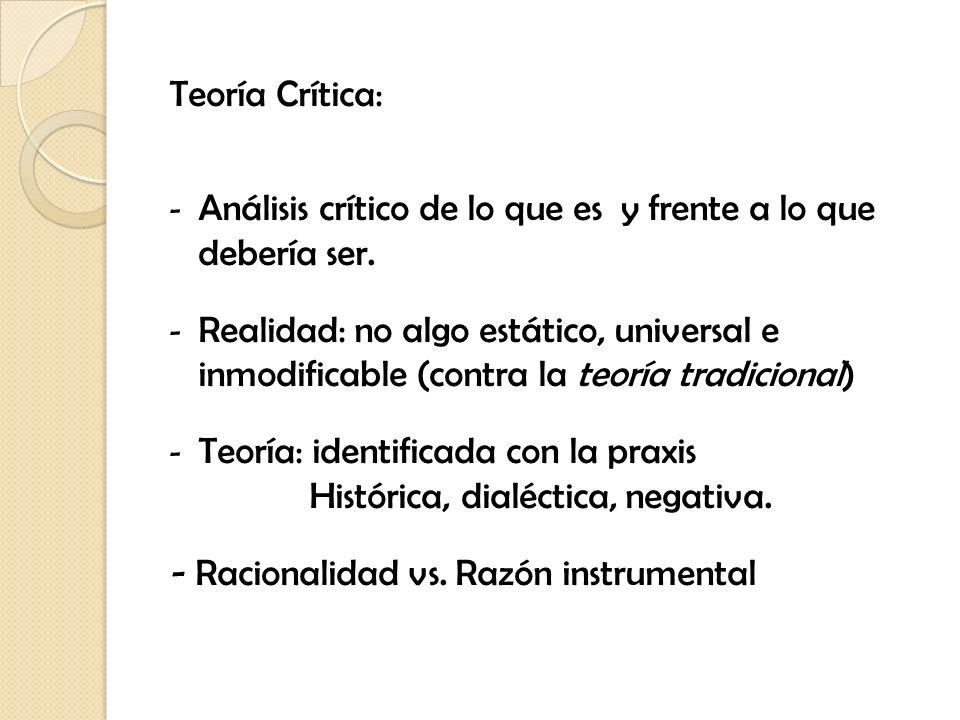 Teoría Crítica: - Análisis crítico de lo que es y frente a lo que debería ser. - Realidad: no algo estático, universal e inmodificable (contra la teor