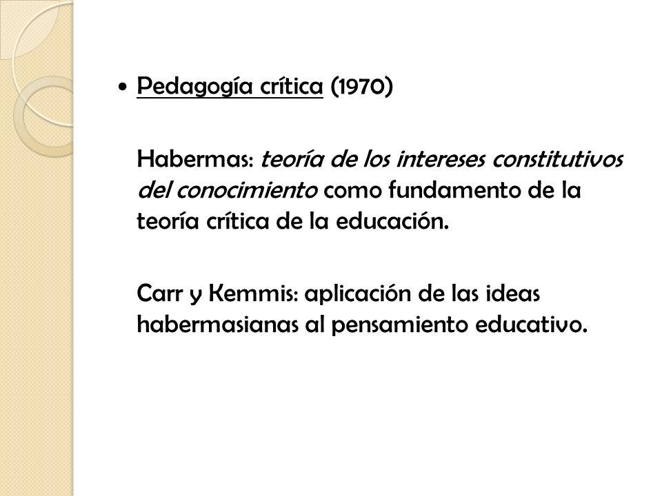 Pedagogía crítica (1970) Habermas: teoría de los intereses constitutivos del conocimiento como fundamento de la teoría crítica de la educación. Carr y