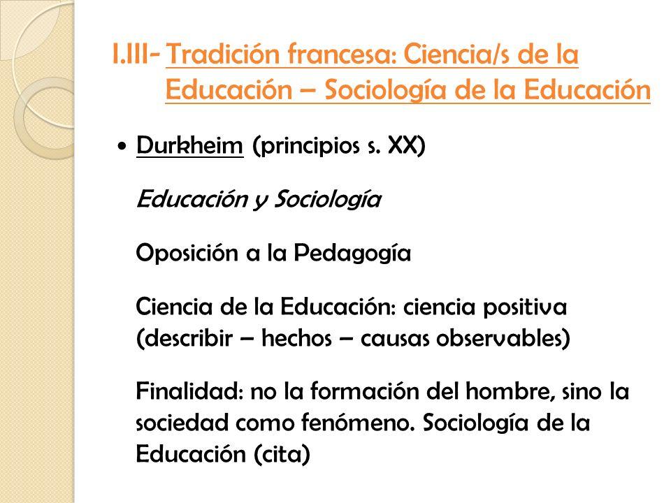 I.III- Tradición francesa: Ciencia/s de la Educación – Sociología de la Educación Durkheim (principios s. XX) Educación y Sociología Oposición a la Pe