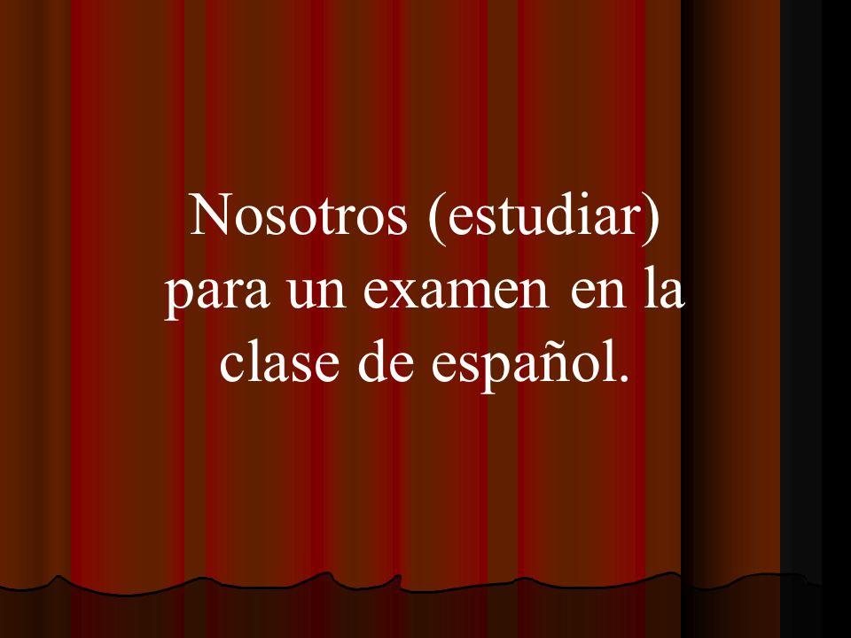 Nosotros (estudiar) para un examen en la clase de español.