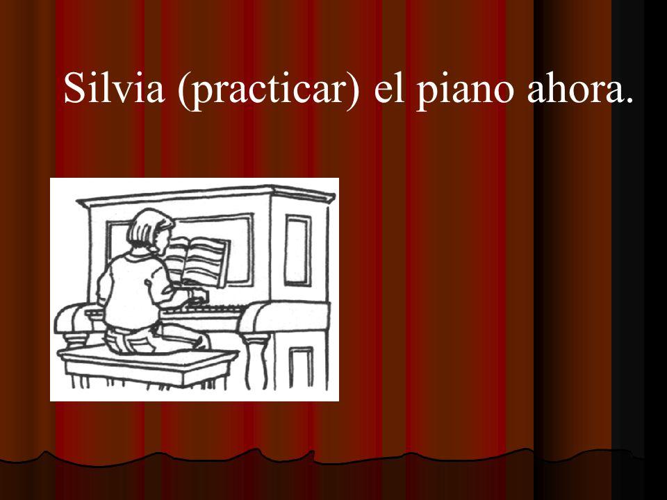 Silvia (practicar) el piano ahora.