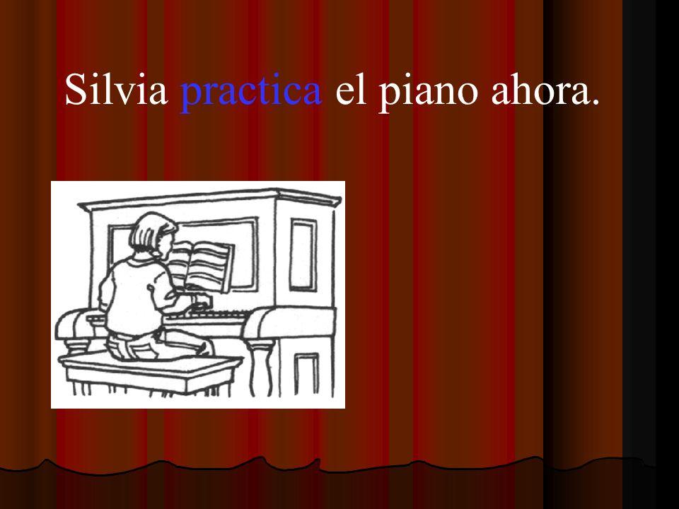 Silvia practica el piano ahora.