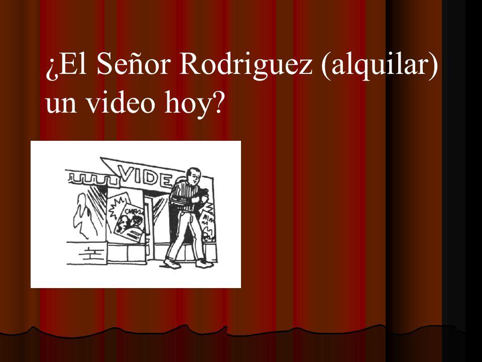 ¿El Señor Rodriguez (alquilar) un video hoy