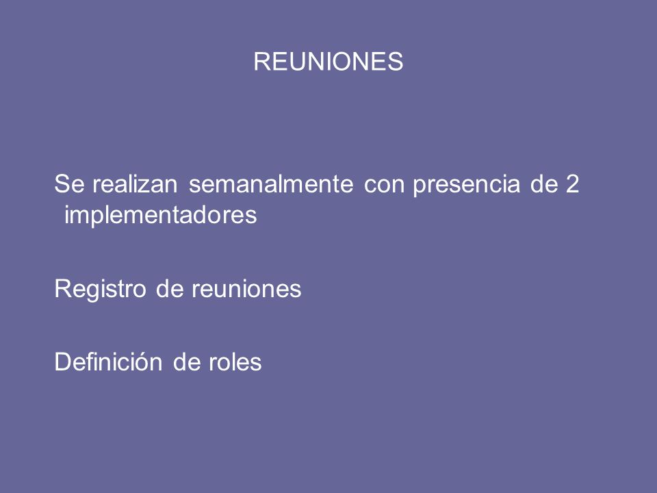 REUNIONES Se realizan semanalmente con presencia de 2 implementadores Registro de reuniones Definición de roles
